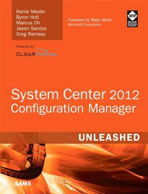 System Center Configuration Manager (SCCM) 2012 Unleashed By Meyler, Kerrie/ Holt, Byron/ Oh, Marcus/ Sandys, Jason/ Alink, Jannes